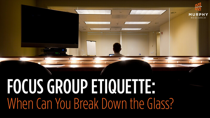 Focus Group Etiquette: When Can You Break Down the Glass?